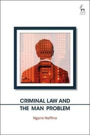 Criminal Law and the Man Problem by Ngaire Naffine