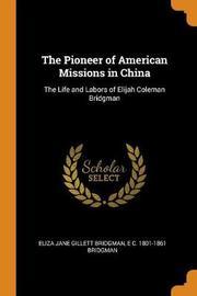 The Pioneer of American Missions in China by Elijah Coleman Bridgman