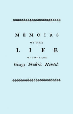 Memoirs of the Life of the Late George Frederic Handel, to Which is Added a Catalogue of His Works and Observations Upon Them by John Mainwaring