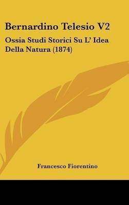 Bernardino Telesio V2: Ossia Studi Storici Su L' Idea Della Natura (1874) by Francesco Fiorentino