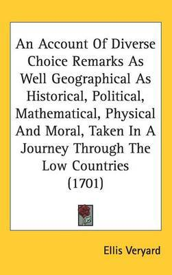 An Account Of Diverse Choice Remarks As Well Geographical As Historical, Political, Mathematical, Physical And Moral, Taken In A Journey Through The Low Countries (1701) by Ellis Veryard
