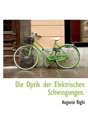 Die Optik Der Elektrischen Schwingungen. by Augusto Righi image
