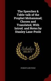 The Speeches & Table-Talk of the Prophet Mohammad; Chosen and Translated, with Introd. and Notes by Stanley Lane-Poole by Stanley Lane Poole