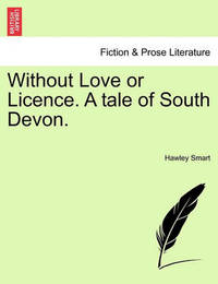 Without Love or Licence. a Tale of South Devon. by Hawley Smart