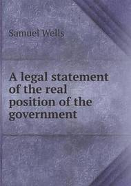 A Legal Statement of the Real Position of the Government by Samuel Wells