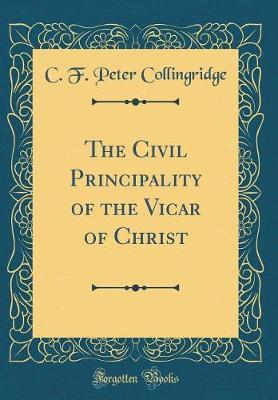 The Civil Principality of the Vicar of Christ (Classic Reprint) by C F Peter Collingridge image