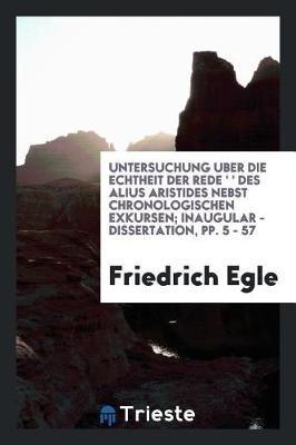 Untersuchung Uber Die Echtheit Der Rede 'Απελλα Γενεθλιακθ Des Alius Aristides Nebst Chronologischen Exkursen; Inaugular - Dissertation, Pp. 5 - 57 by Friedrich Egle