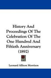 History and Proceedings of the Celebration of the One Hundred and Fiftieth Anniversary (1892) by Leonard Allison Morrison