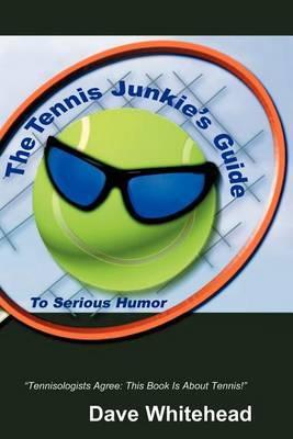The Tennis Junkie's Guide (to Serious Humor) by Dave Whitehead