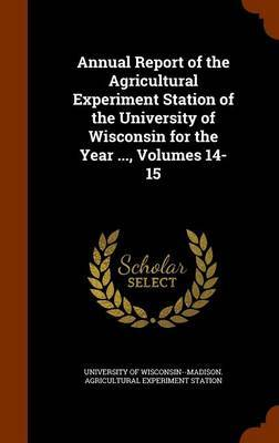 Annual Report of the Agricultural Experiment Station of the University of Wisconsin for the Year ..., Volumes 14-15
