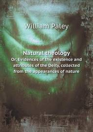 Natural Theology Or, Evidences of the Existence and Attributes of the Deity, Collected from the Appearances of Nature by William Paley