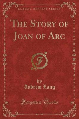 The Story of Joan of Arc (Classic Reprint) by Andrew Lang