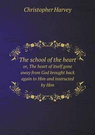 The School of the Heart Or, the Heart of Itself Gone Away from God Brought Back Again to Him and Instructed by Him by Christopher Harvey