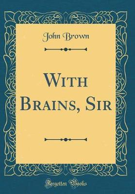 With Brains, Sir (Classic Reprint) by John Brown