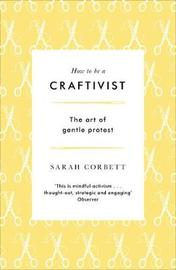 How to be a Craftivist: The Art of Gentle Protest by Sarah Corbett