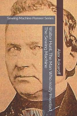 Walter Hunt, The Man Who really Invented The Sewing Machine by Alex Askaroff