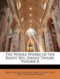 The Whole Works of the Right REV. Jeremy Taylor, Volume 8 by Charles Page Eden