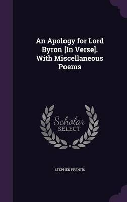 An Apology for Lord Byron [In Verse]. with Miscellaneous Poems by Stephen Prentis