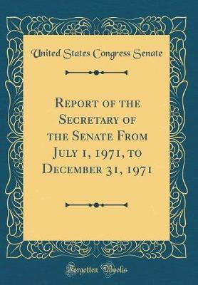 Report of the Secretary of the Senate from July 1, 1971, to December 31, 1971 (Classic Reprint) by United States Congress Senate