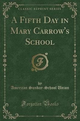 A Fifth Day in Mary Carrow's School (Classic Reprint) by American Sunday School Union