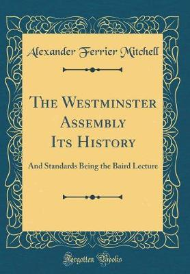 The Westminster Assembly Its History by Alexander Ferrier Mitchell