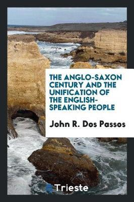 The Anglo-Saxon Century and the Unification of the English-Speaking People by John R. Dos Passos