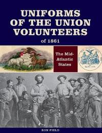 Uniforms of the Union Volunteers of 1861 by Ron Field