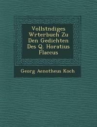 Vollst Ndiges W Rterbuch Zu Den Gedichten Des Q. Horatius Flaccus by Georg Aenotheus Koch