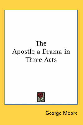 The Apostle a Drama in Three Acts by George Moore
