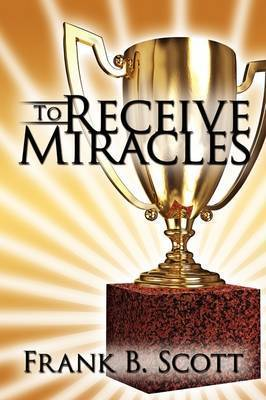 To Receive Miracles by Frank B. Scott