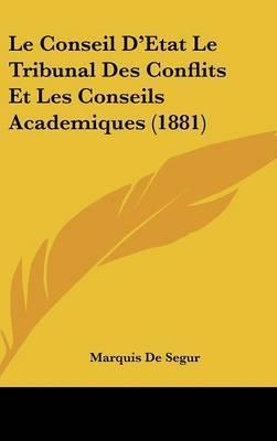 Le Conseil D'Etat Le Tribunal Des Conflits Et Les Conseils Academiques (1881) by Marquis De Segur