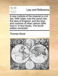 A New Institute of the Imperial or Civil Law. with Notes, How the Canon Law, the Laws of England, and the Laws and Customs of Other Nations Differ from It. in Four Books. the Fourth Edition Corrected by Thomas Wood
