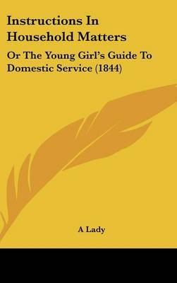 Instructions In Household Matters: Or The Young Girl's Guide To Domestic Service (1844) by A Lady image