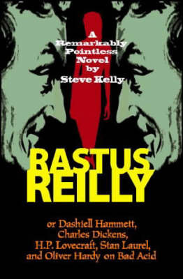 Rastus Reilly: Or Dashiell Hammett, Charles Dickens, H.P. Lovecraft, Stan Laurel, and Oliver Hardy on Bad Acid by Steve Kelly