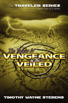 The Traveler IV: Vengeance of the Veiled by Timothy Wayne Stebens