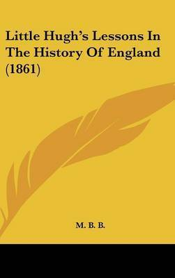 Little Hugh's Lessons In The History Of England (1861) by M B B