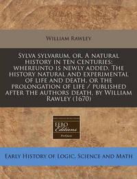 Sylva Sylvarum, Or, a Natural History in Ten Centuries by William Rawley