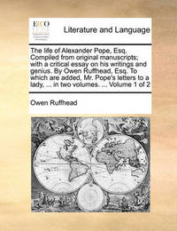 The Life of Alexander Pope, Esq. Compiled from Original Manuscripts; With a Critical Essay on His Writings and Genius. by Owen Ruffhead, Esq. to Which Are Added, Mr. Pope's Letters to a Lady, ... in Two Volumes. ... Volume 1 of 2 by Owen Ruffhead