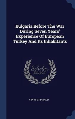 Bulgaria Before the War During Seven Years' Experience of European Turkey and Its Inhabitants by Henry C Barkley