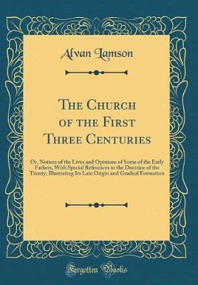 The Church of the First Three Centuries by Alvan Lamson