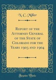 Report of the Attorney General of the State of Colorado for the Years 1903 and 1904 (Classic Reprint) by N. C. Miller image