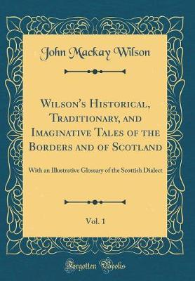 Wilson's Historical, Traditionary, and Imaginative Tales of the Borders and of Scotland, Vol. 1 by John MacKay Wilson