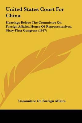 United States Court for China: Hearings Before the Committee on Foreign Affairs, House of Representatives, Sixty-First Congress (1917) by On Foreign Affairs Committee on Foreign Affairs image