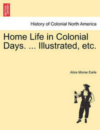 Home Life in Colonial Days. ... Illustrated, Etc. by Alice Morse Earle image
