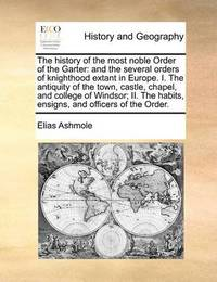 The History of the Most Noble Order of the Garter by Elias Ashmole