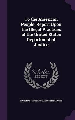 To the American People; Report Upon the Illegal Practices of the United States Department of Justice