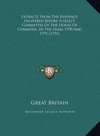 Extracts from the Evidence Delivered Before a Select Committee of the House of Commons, in the Years 1790 and 1791 (1791) by Great Britain