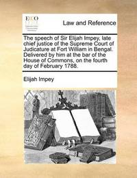 The Speech of Sir Elijah Impey, Late Chief Justice of the Supreme Court of Judicature at Fort William in Bengal. Delivered by Him at the Bar of the House of Commons, on the Fourth Day of February 1788 by Elijah Impey image