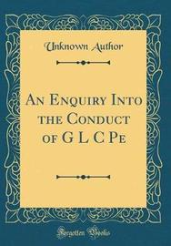 An Enquiry Into the Conduct of G L C Pe (Classic Reprint) by Unknown Author image