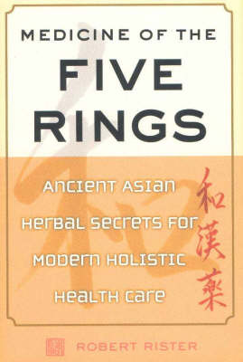 Medicine of the Five Rings: Ancient Asian Herbal Secrets for Modern Holistic Health Care by Robert Rister image